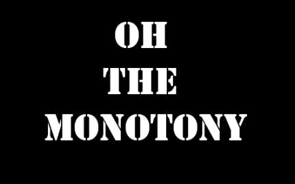Oh The Monotony!