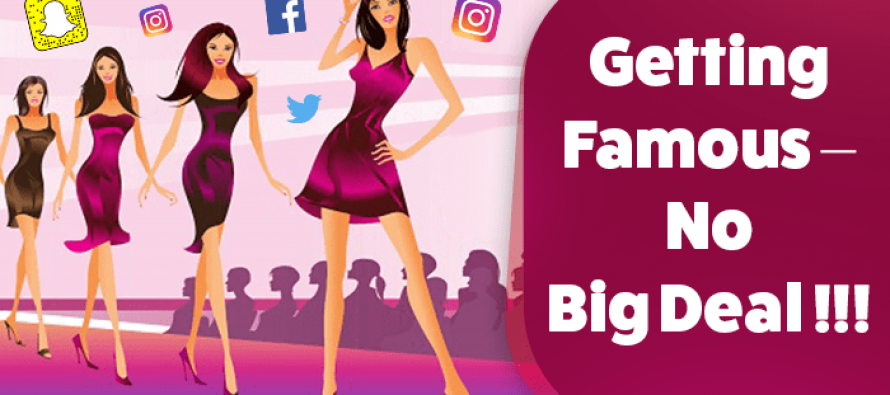 Getting Famous – No Big Deal!!!