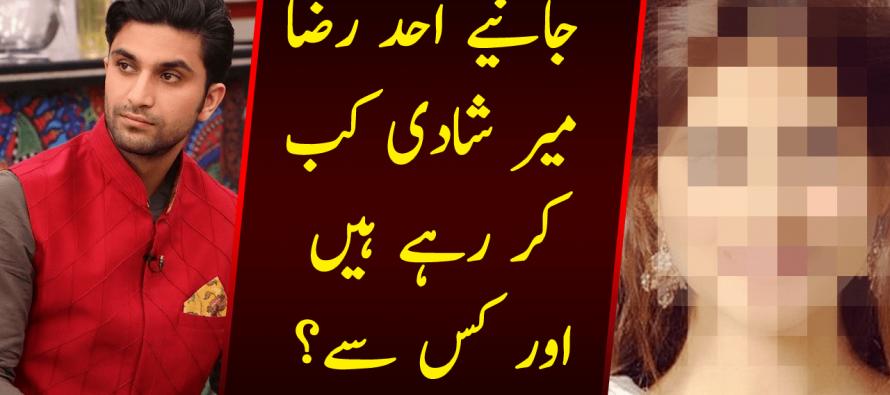 Janiye Ahad Raza Mir Shadi Kab Kar Rahe Hein aur kis se ?