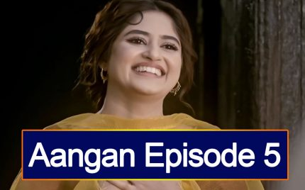 Aangan Episode 5 Story Review – More Romantic Tracks